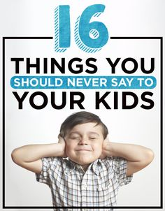 16 Things You Should Never Say To Your Kids