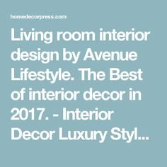 Living room interior design by Avenue Lifestyle. The Best of interior decor in 2017. - Interior Decor Luxury Style Ideas - Home Decor Ideas