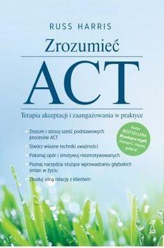 ZROZUMIEĆ ACT Terapia akceptacji i zaangażowania w praktyce Acting, Personal Care, Therapy