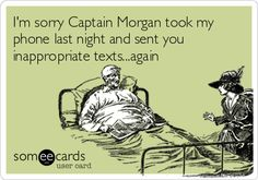 I'm sorry Captain Morgan took my phone last night and sent you inappropriate texts...again.