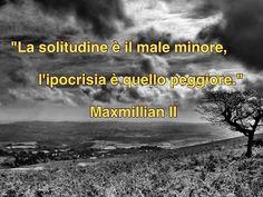 MAXMILLIAN THE SECOND: La solitudine è il male minore.....