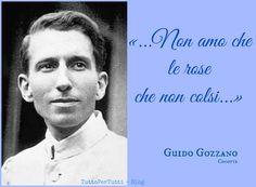TuttoPerTutti: GUIDO GUSTAVO GOZZANO (Torino, 19 dicembre 1883 – Torino, 09 agosto 1916) ...Non amo che le rose che non colsi....