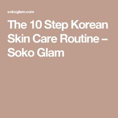 The 10 Step Korean Skin Care Routine – Soko Glam
