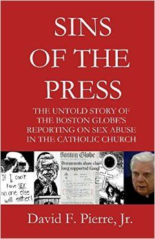Sins of the Press: The Untold Story of The Boston Globe's Reporting on Sex Abuse in the Catholic Church by David F. Pierre Jr