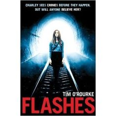 Flashes by Tim O'Rourke - Charley has visions..flashes of things she can't explain. A girl in trouble. The sound of trains. She feels certain they are clues to a crime. But no one will believe her. Until she meets Tom, a young policeman on his first case: an accidental death on the railway tracks, not far from where Charley lives. Was it an accident, suicide...or murder? Can Charley and Tom find out what really happened on the tracks before it happens again?