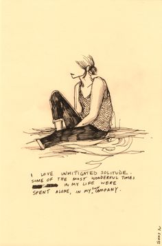 I love unmitigated solitude some of the most wonderful times in my life were spent alone, in my own company