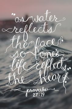As water reflects the face, so one's life reflects the heart