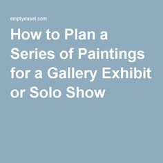 How to Plan a Series of Paintings for a Gallery Exhibit or Solo Show