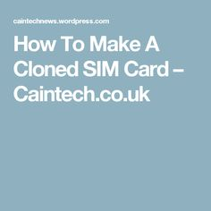 How To Make A Cloned SIM Card – Caintech.co.uk