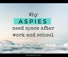 Why Aspies Need Space After Work and School Imagine you're working abroad. You have some language skills but you're by no means fluent. You can get on with your daily job but every conv…