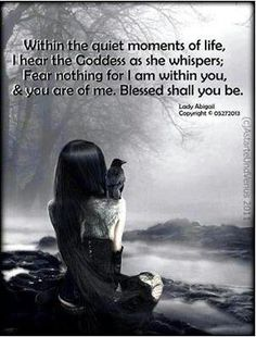 ~ Within the quiet moments of life, I hear the Goddess as she whispers: Fear nothing for I am within you, & you are of me. Blessed shall you be.