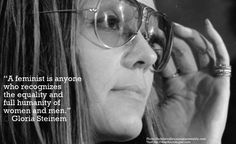 """""""A feminist is anyone who recognises the equality and full humanity of women and men.""""  ― Gloria Steinem."""