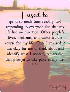I used to spend so much time reacting and responding to everyone else that my life had no direction. Once I realized it was okay for me to think about and identify what I wanted, remarkable things began to take place in my life. Now Quotes, Quotes Thoughts, Life Quotes Love, Great Quotes, Quotes To Live By, Motivational Quotes, Inspirational Quotes, This Is Me Quotes, Gud Thoughts