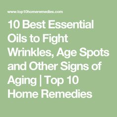 10 Best Essential Oils to Fight Wrinkles, Age Spots and Other Signs of Aging   Top 10 Home Remedies