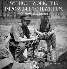 Without work is is impossible to have fun...St Josemaria.