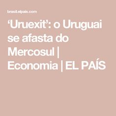 'Uruexit': o Uruguai se afasta do Mercosul | Economia | EL PAÍS