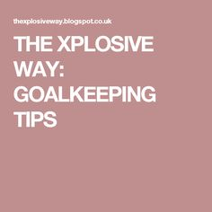 THE XPLOSIVE WAY: GOALKEEPING TIPS