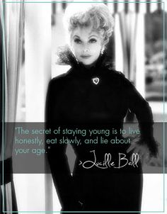 The secret to staying young is to live honestly, eat slowly, and lie about your age ~ Lucille Ball