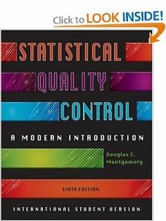 Introduction To Statistical Quality Control by Douglas C. Montgomery. $49.00. Publication: July 15, 2008. Edition - 6th Revised edition. Publisher: John Wiley  Sons Inc; 6th Revised edition edition (July 15, 2008)