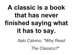 """A classic is a book that has never finished saying what it has to say."" Italo Calvino ""Why Read the Classics?"""
