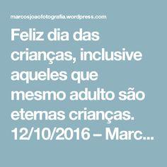 Feliz dia das crianças, inclusive aqueles que mesmo adulto são eternas crianças. 12/10/2016 – Marcos João