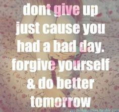 "Don't give up---a bad ""day"" gives you a reason to try harder tomorrow"
