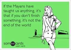 Life Lesson. Thanks, Mayans!!