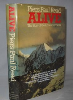 Read, Piers Paul.  Alive, The Story of the Andes Survivors.  London: Secker & Warburg, 1974.  First English Edition.  Original dust jacket.  The tale of the Uruguayan rugby team whose plane crashed in the Andes mountains. Of the forty people on the plane, sixteen came down from the mountain about seventy days later with a saga of survival not easily forgotten.
