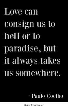 Paulo Coelho Quotes - Love can consign us to hell or to paradise, but it always takes us somewhere.