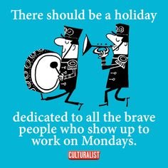 There should be a holiday dedicated to those who show up for work Mondays. And that holiday should be on a Monday.