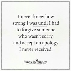 I never knew how strong I was until I had to forgive someone who wasn't sorry, and accept an apology I never received.