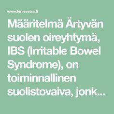 Määritelmä Ärtyvän suolen oireyhtymä, IBS (Irritable Bowel Syndrome), on toiminnallinen suolistovaiva, jonka pääoireita ovat vatsakipu, turvotustaipumus, ilmavaivat sekä ummetus tai ripuli. Aiemmin puhuttiin ärtyvästä paksusuolesta, mutta nykykäsityksen mukaan kyse on koko suolistoalueen sairaudesta, johon voi liittyä myös ohutsuolta tai ylävatsaa koskevia oireita. Ärtyvän suolen oireyhtymän virallinen diagnostiikka perustuu Rooma III kriteereihin ja diagnoosi tehdään oirekuvan …