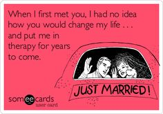 When I first met you, I had no idea how you would change my life . . . and put me in therapy for years to come.