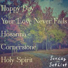 Sunday Set List 11/10/13  Happy Day - Kim Walker Smith Your Love Never Fails - Jesus Culture Hosanna - Hillsong United Cornerstone - Hillsong Holy Spirit - Bryan & Katie Torwalt