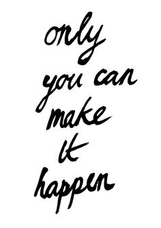 Make it happen, sweetheart! Only you can.