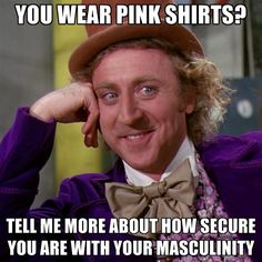 Condescending Willy Wonka: You Wear Pink Shirts? Tell Me More About How Secure You Are With Your Masculinity