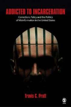 Addicted to incarceration : corrections policy and the politics of misinformation in the United States / Travis C. Pratt.