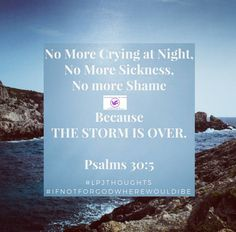 No More Crying at Night, No More Sickness, No More Shame Because THE STORM IS OVER Psalms 30:5 #lpjthoughts #gospel #ifnotforGodwherewouldIbe #gospeltalk #confess #confession #storm #stormisover #biblejournaling. #bible #nolimit #limitless #Psalms30 #Psalms #prayers #dailyquotes #dailyliving #inspirationalquotes #Jesuschrist #christian #christlike #sickness #limit #jesuschrist #truth�� #confessit #faith�� http://quotags.net/ipost/1491898112338445165/?code=BS0SW3DAkNt