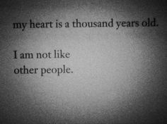 my heart is a thousand years old.    i am not lik  other people.