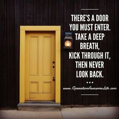 Theres a door you must enter. Take a deep breath kick through it and then never look back.