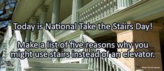 Journal/Writing Prompt for Thursday, January 11, 2018: Today is National Take the Stairs Day! Make a list of five reasons why you might use stairs instead of an elevator.