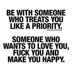 Be with someone who treats you like a priority. Someone who wants to love you, fuck you and make you happy. ❤ Life's too short for relationships that are NOT worth your time and energy. A good relationship is one where you are both making each other a priority. A great relationship is one where you are with someone who wants to love you, who wants to fuck you and truly make you happy. ❤ www.kinkyquotes.com for all our relationship quotes!