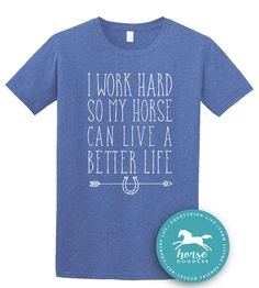 I Work Hard So My Horse Can Live A Better Life | Equestrian Shirt | Horseback Riding | Horse Shirt |*New* Softstyle Unisex T Shirt |  Soft by HorseDoodles on Etsy https://www.etsy.com/listing/526560375/i-work-hard-so-my-horse-can-live-a