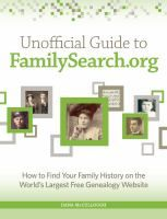 Unofficial guide to FamilySearch.org : how to find your family history on the world's largest free genealogy website / Dana McCullough.