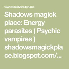 Shadows magick place: Energy parasites ( Psychic vampires )   shadowsmagickplace.blogspot.com/2011/01/energy-parasi...Proxy Highlight   Jan 27, 2011 ... NOTE : Semantics before all: Energy parasite is a psychic vampire of some .... In Your mind or in low voice, say to them, how they are away from ...   Psychic vampires - and how to deal with them - White Dragon   www.whitedragon.org.uk/articles/vampyres.htmProxy Highlight   Psychic vampires what they were historically. ... lurked in the…