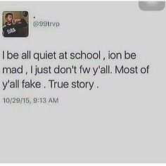i be all quiet at school ion be mad i just dont fw ya'll most of ya'll are fake , true story......................................i think this is how i finna be when school reopens ..i'm too friendly, ..gotta be on the low from now on