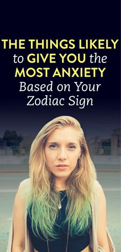The Things Most Likely To Give You Anxiety, Based On Your Zodiac Sign