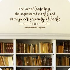 The love of learning, the squestered nooks, and all the sweet serenity of books Henry Wadsworth Longfellow
