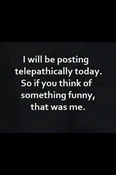 I will be posting telepathically today. So if you think of something funny, that was me.   #funny #humor