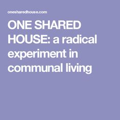 ONE SHARED HOUSE: a radical experiment in communal living
